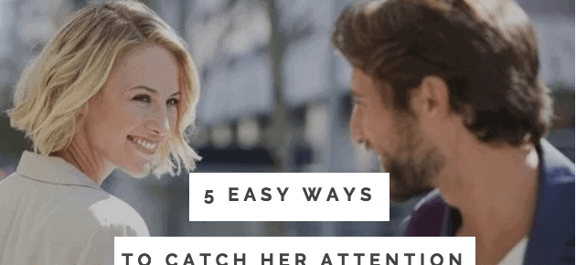 5 Easy Ways To Catch Her Attention